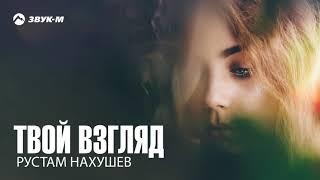 Рустам Нахушев - Твой взгляд | Премьера трека 2018