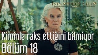 İstanbullu Gelin 18. Bölüm - Kiminle Raks Ettiğini Bilmiyor