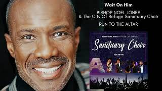 Bishop Noel Jones & The City Of Refuge Sanctuary Choir - Wait On Him