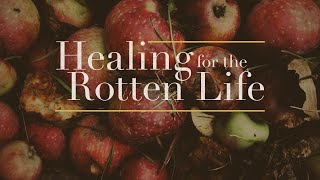 Healing for the Rotten Life