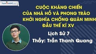 Kháng chiến nhà Hồ và phong trào khởi nghĩa chống quân Minh đầu TK XV – Sử 7 – Thầy Trần Thanh Quang