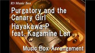Purgatory and the Canary Girl/Hayakawa-P feat. Kagamine Len [Music Box]