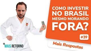 Como investir no Brasil mesmo morando fora? – Mais Respostas #39