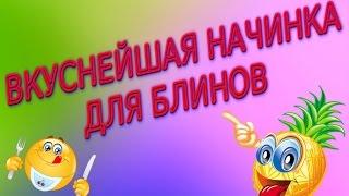 ВКУСНЕЙШАЯ НАЧИНКА ДЛЯ БЛИНОВ-РЕЦЕПТ.