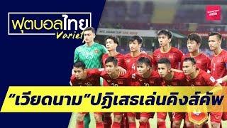 ทีมชาติเวียดนาม ปฏิเสธเล่นคิงส์คัพ   ฟุตบอลไทยวาไรตี้LIVE 08.02.62