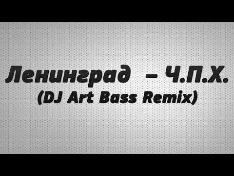 Ленинград - Ч.П.Х.  (DJ Art Bass Remix)