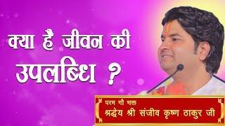 Kya Hai Jivan Ki Uplabdhi || Shri Sanjeev Krishna Thakur Ji