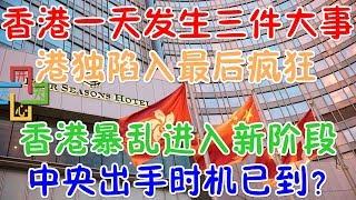 香港一天发生三件大事,港独陷入最后疯狂!香港事件进入新阶段,中央出手时机已到?