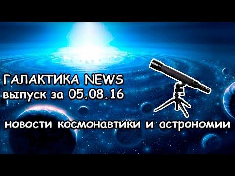 Галактика News - НОВОСТИ КОСМОНАВТИКИ И АСТРОНОМИИ. Выпуск 1 за 05.08.16 видео