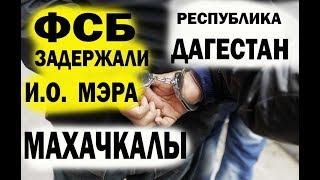 ФСБ Задержали Исполняющего обязанности мэра Махачкалы республика Дагестан