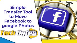 Simple Transfer Tool Helps Move Facebook Media to google Photos | TECHBYTES