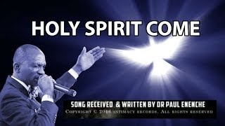 HOLY SPIRIT COME [song] BY Dr Pastor Paul Enenche