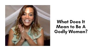 What Does It Mean to Be A Godly Woman?