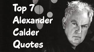 Top 7 Alexander Calder Quotes - The  American Sculptor
