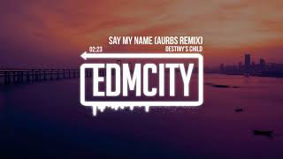 Destiny's Child - Say My Name (Aurbs Remix)