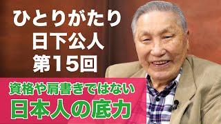 「ひとりがたり日下公人」#15 資格や肩書きではわからない日本人の底力