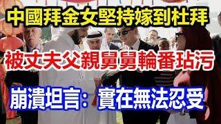 中國拜金女堅持嫁到杜拜,被丈夫父親舅舅輪番玷污,崩潰坦言:實在無法忍受