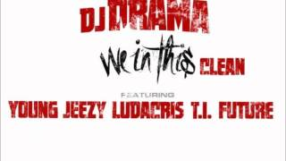DJ Drama - We In This (clean) ft Ft. T.I., Young Jeezy, Ludacris & Future