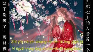 [ Vietsub ] Công Tử Đừng Đợi Nữa - Chu Lâm Phong | 公子别等了- 周林枫