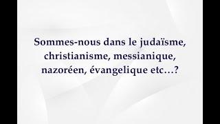 Sommes-nous dans le judaïsme, christianisme, messianique, nazoréen, évangelique etc????