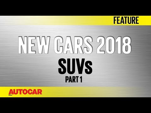 New Cars For 2018 | SUVs - Part 1 | Autocar India
