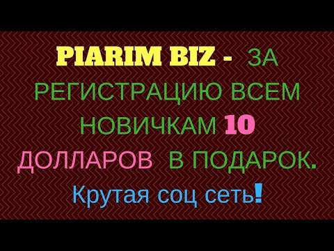 PIARIM BIZ -  ЗА РЕГИСТРАЦИЮ ВСЕМ НОВИЧКАМ 10 ДОЛЛАРОВ В ПОДАРОК. Крутая соц сеть