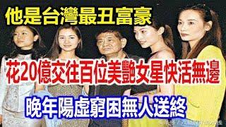 台灣傳奇富豪一招賺56億,撒20億交百位美艷女星夜夜簫歌,晚年人財兩空