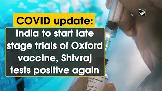COVID update: India to start late stage trials of Oxford vaccine, Shivraj tests positive again