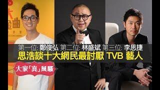 思浩談十大網民最憎 TVB 藝人。第一位 鄭俊弘 第二位 林盛斌(阿Bob) 第三位 李思捷 女藝人第一位 何雁詩 (大家真風騷)