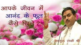 आपके जीवन में आनंद के फूल क्यो नहीं खिलते ? !! Sadguru Sakshi Shree