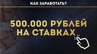 КАК ЗАРАБОТАТЬ 500.000 РУБЛЕЙ НА СТАВКАХ ?