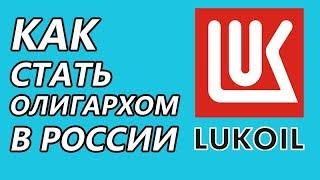КАК СТАТЬ олигархом в России: ЛУКОЙЛ