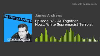 Episode 87 - All Together Now.....White Supremacist Terroist