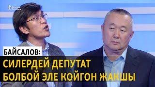 Байсалов: Силердей депутат болбой эле койгон жакшы