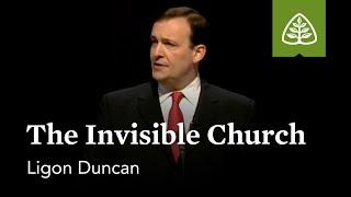 Ligon Duncan: The Invisible Church