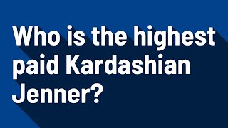 Who is the highest paid Kardashian Jenner?