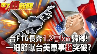 【57爆新聞】台F16長奔「1.2萬km」歸鄉! 一細節曝台美軍事「超」突破!?