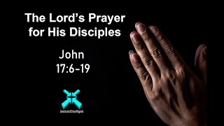 The Lord's Prayer for His Disciples – Lord's Day Sermons – Sep 1 2019 – John 17:6-19