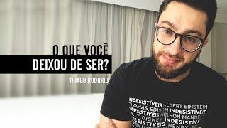 O que você deixou de ser? - Thiago Rodrigo