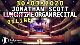 JONATHAN SCOTT ONLINE ORGAN RECITAL AT THE BRIDGEWATER HALL MONDAY 30TH MARCH 2020 1PM UK TIME