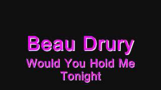 Beau Drury - Would You Hold Me Tonight