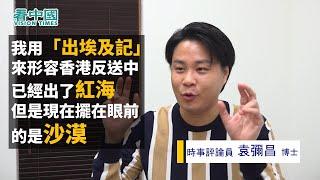 【名家論談】袁彌昌(3):我用香港「出埃及記」來形容 反送中已經出了紅海 但是現在擺在眼前的是沙漠  (如何面對來緊的經濟變差 田北俊組黨薯片叔叔 能否帶來社會形式的逆轉?)
