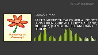 PART 2 MEREDITH TALKS HER AUNT DOT'S LONG FRIENDSHIP WITH JUDY GARLAND, SHE MET JUDY, JOAN BLONDEL