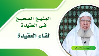 المنهج الصحيح فى العقيدة برنامج لقاء العقيدة مع فضيلة الدكتور عبد الله شاكر