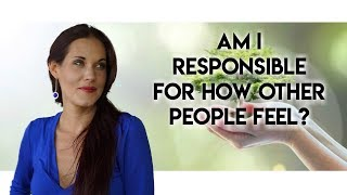 Am I Responsible For How Other People Feel? - Teal Swan