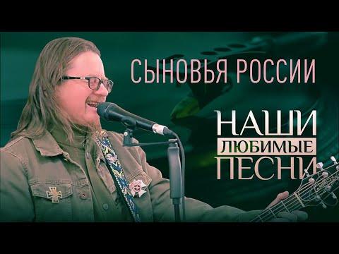 НАШИ ЛЮБИМЫЕ ПЕСНИ. СЫНОВЬЯ РОССИИ