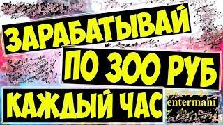 ЗАРАБАТЫВАЙ НА НОВОМ САЙТЕ ПО 300 РУБЛЕЙ КАЖДЫЙ ЧАС! entermani