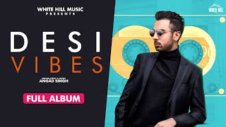 Desi Vibes (Full Album) | Angad Singh | New Punjabi Album 2020 | White Hill Music