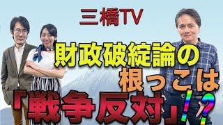 財政破綻論の根っこは「戦争反対」!?[三橋TV第87回]三橋貴明・佐藤健志・高家望愛