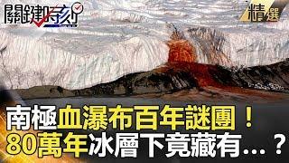 南極血瀑布百年謎團!80萬年冰層下竟藏有…?-關鍵時刻精選 黃創夏 馬西屏 朱學恒 傅鶴齡